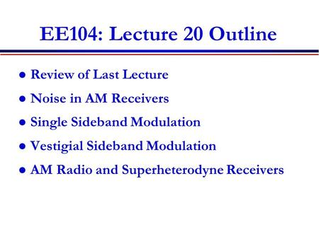EE104: Lecture 20 Outline Review of Last Lecture Noise in AM Receivers Single Sideband Modulation Vestigial Sideband Modulation AM Radio and Superheterodyne.