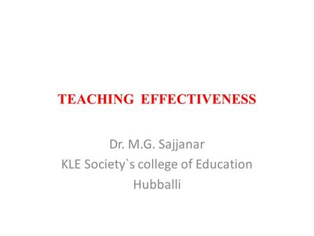 TEACHING EFFECTIVENESS Dr. M.G. Sajjanar KLE Society`s college of Education Hubballi.