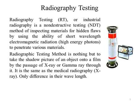 Radiography Testing 1 Radiography Testing (RT), or industrial radiography is a nondestructive testing (NDT) method of inspecting materials for hidden flaws.