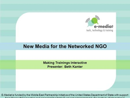 New Media for the Networked NGO Making Trainings Interactive Presenter: Beth Kanter E-Mediat is funded by the Middle East Partnership Initiative of the.