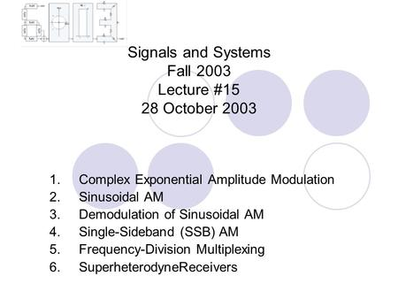 Signals and Systems Fall 2003 Lecture #15 28 October 2003 1. Complex Exponential Amplitude Modulation 2. Sinusoidal AM 3. Demodulation of Sinusoidal AM.