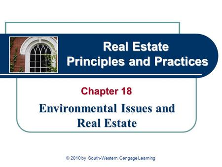 Real Estate Principles and Practices Chapter 18 Environmental Issues and Real Estate © 2010 by South-Western, Cengage Learning.