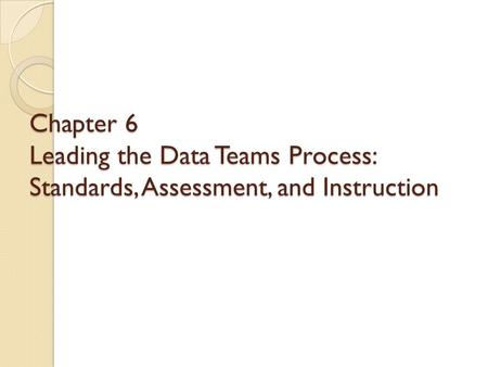 Chapter 6 Leading the Data Teams Process: Standards, Assessment, and Instruction.