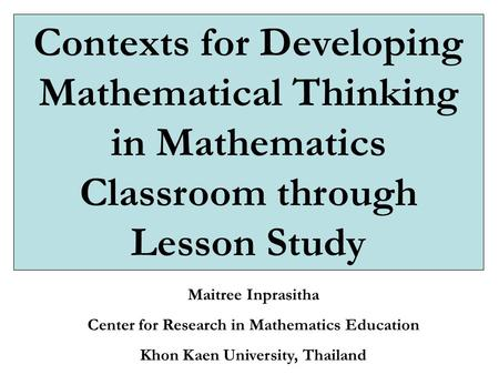 Contexts for Developing Mathematical Thinking in Mathematics Classroom through Lesson Study Maitree Inprasitha Center for Research in Mathematics Education.