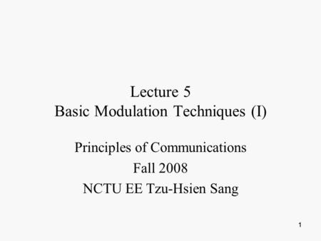 111 Lecture 5 Basic Modulation Techniques (I) Principles of Communications Fall 2008 NCTU EE Tzu-Hsien Sang.