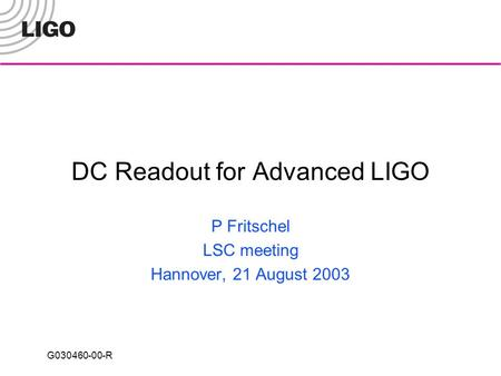 G030460-00-R DC Readout for Advanced LIGO P Fritschel LSC meeting Hannover, 21 August 2003.
