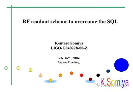 RF readout scheme to overcome the SQL Feb. 16 th, 2004 Aspen Meeting Kentaro Somiya LIGO-G040228-00-Z.