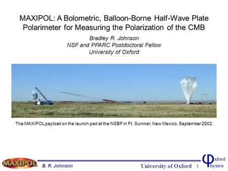 University of Oxford B. R. Johnson 1 Title Slide MAXIPOL: A Bolometric, Balloon-Borne Half-Wave Plate Polarimeter for Measuring the Polarization of the.
