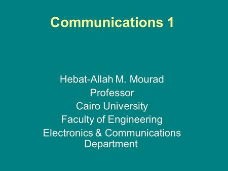 Communications 1 Hebat-Allah M. Mourad Professor Cairo University Faculty of Engineering Electronics & Communications Department.