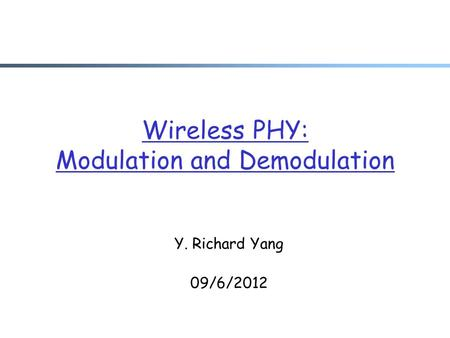 Wireless PHY: Modulation and Demodulation Y. Richard Yang 09/6/2012.