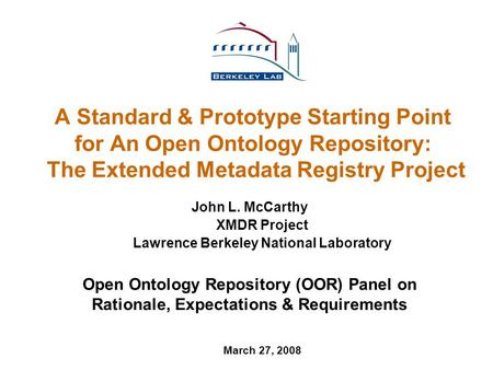 A Standard & Prototype Starting Point for An Open Ontology Repository: The Extended Metadata Registry Project John L. McCarthy XMDR Project Lawrence Berkeley.