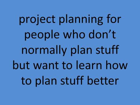 Project planning for people who don't normally plan stuff but want to learn how to plan stuff better.