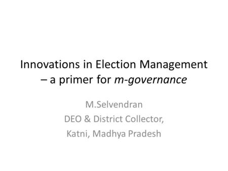 Innovations in Election Management – a primer for m-governance M.Selvendran DEO & District Collector, Katni, Madhya Pradesh.
