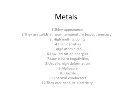 Metals 1.Shiny appearance. 2.They are solids at room temperature (except mercury). 3. High melting points 4.High densities 5.Large atomic radii 6.Low ionization.