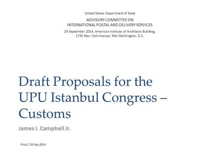 Draft Proposals for the UPU Istanbul Congress – Customs James I. Campbell Jr. United States Department of State ADVISORY COMMITTEE ON INTERNATIONAL POSTAL.