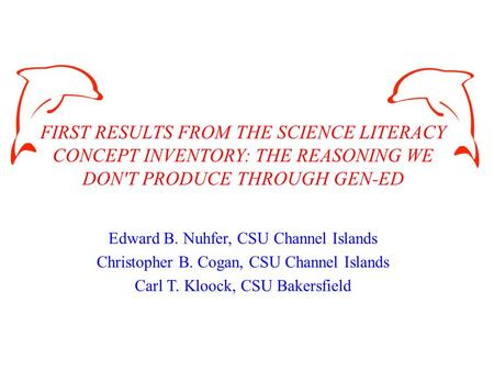 FIRST RESULTS FROM THE SCIENCE LITERACY CONCEPT INVENTORY: THE REASONING WE DON'T PRODUCE THROUGH GEN-ED Edward B. Nuhfer, CSU Channel Islands Christopher.