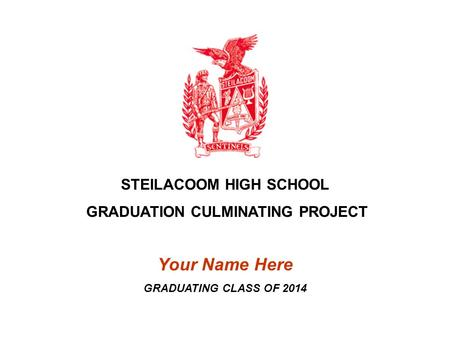 STEILACOOM HIGH SCHOOL GRADUATION CULMINATING PROJECT Your Name Here GRADUATING CLASS OF 2014.