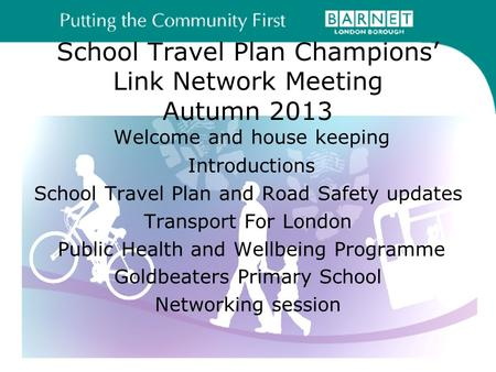 School Travel Plan Champions' Link Network Meeting Autumn 2013 Welcome and house keeping Introductions School Travel Plan and Road Safety updates Transport.