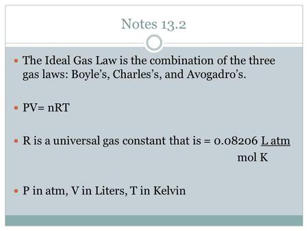 Notes 13.2 The Ideal Gas Law is the combination of the three gas laws: Boyle's, Charles's, and Avogadro's. PV= nRT R is a universal gas constant that is.