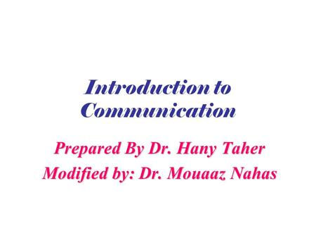 Introduction to Communication Prepared By Dr. Hany Taher Modified by: Dr. Mouaaz Nahas.