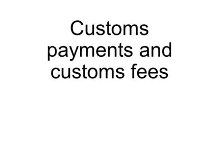 Customs payments and customs fees. Customs? Customs is an authority or agency in a country responsible for collecting customs duties and for controlling.