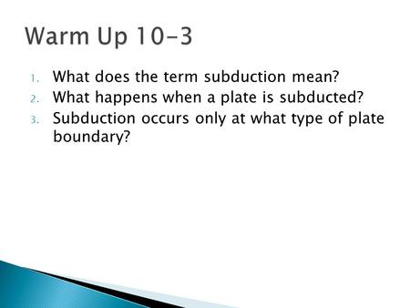 1. What does the term subduction mean? 2. What happens when a plate is subducted? 3. Subduction occurs only at what type of plate boundary?