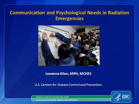 Leeanna Allen, MPH, MCHES U.S. Centers for Disease Control and Prevention Communication and Psychological Needs in Radiation Emergencies National Center.