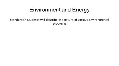 Environment and Energy Standard#7 Students will describe the nature of various environmental problems.
