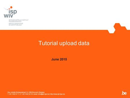 Tutorial upload data June 2015 Rue Juliette Wytsmanstraat 14 | 1050 Brussels | Belgium T +32 2 642 51 11 | F +32 2 642 54 10 |