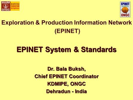 Exploration & Production Information Network (EPINET) EPINET System & Standards Dr. Bala Buksh, Chief EPINET Coordinator KDMIPE, ONGC Dehradun - India.