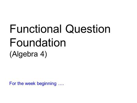 Functional Question Foundation (Algebra 4) For the week beginning ….