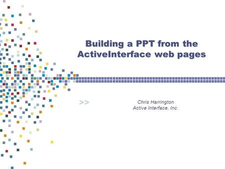 >> Building a PPT from the ActiveInterface web pages Chris Harrington Active Interface, Inc.