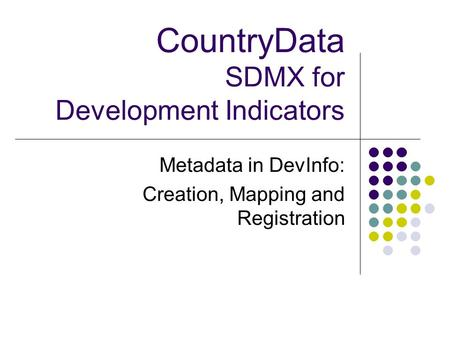 CountryData SDMX for Development Indicators Metadata in DevInfo: Creation, Mapping and Registration.