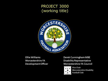PROJECT 3000 (working title) Ollie Williams Worcestershire FA Development Officer Derek Cunningham MBE Disability Representative Worcestershire FA Council.