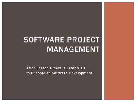 After Lesson 6 next is Lesson 13 to fit topic on Software Development SOFTWARE PROJECT MANAGEMENT.