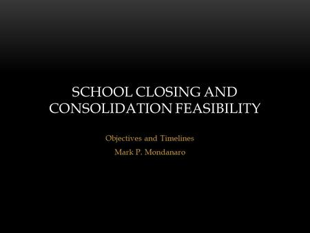 Objectives and Timelines Mark P. Mondanaro SCHOOL CLOSING AND CONSOLIDATION FEASIBILITY.