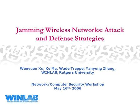 Jamming Wireless Networks: Attack and Defense Strategies Wenyuan Xu, Ke Ma, Wade Trappe, Yanyong Zhang, WINLAB, Rutgers University Network/Computer Security.