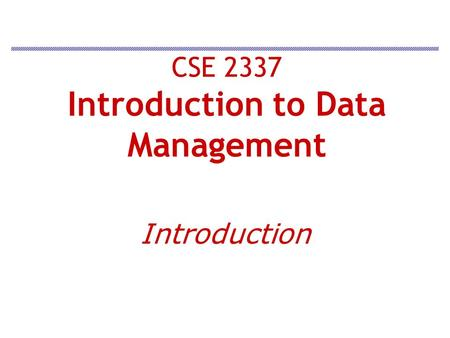 CSE 2337 Introduction to Data Management Introduction.