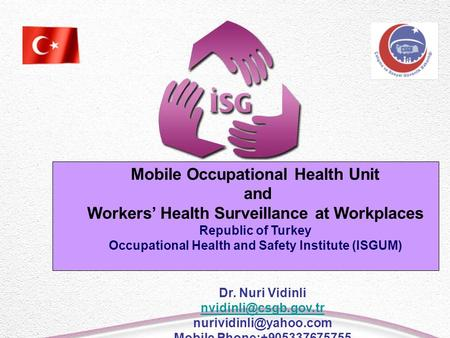Mobile Occupational Health Unit and Workers' Health Surveillance at Workplaces Republic of Turkey Occupational Health and Safety Institute (ISGUM) Dr.