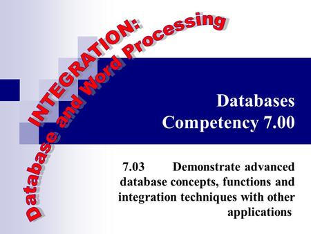 Databases Competency 7.00 7.03 Demonstrate advanced database concepts, functions and integration techniques with other applications.