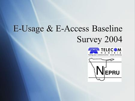E-Usage & E-Access Baseline Survey 2004. Table of Contents  Introduction  Methodology  Household E-Usage  Perception of Telecom Namibia  Mobile Usage.