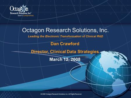 © 2008 Octagon Research Solutions, Inc. All Rights Reserved. 2 Octagon Research Solutions, Inc. Leading the Electronic Transformation of Clinical R&D ©