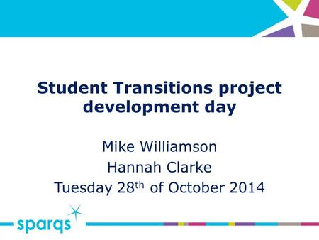 Student Transitions project development day Mike Williamson Hannah Clarke Tuesday 28 th of October 2014.