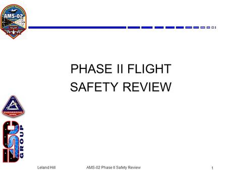 Leland HillAMS-02 Phase II Safety Review 1 PHASE II FLIGHT SAFETY REVIEW.