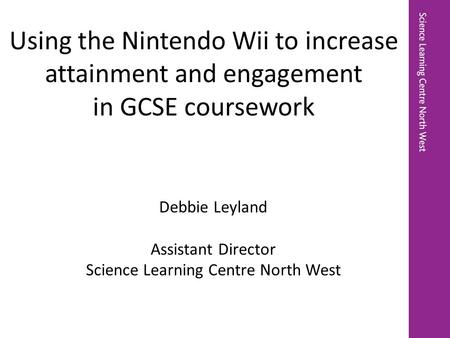 Debbie Leyland Assistant Director Science Learning Centre North West Using the Nintendo Wii to increase attainment and engagement in GCSE coursework.