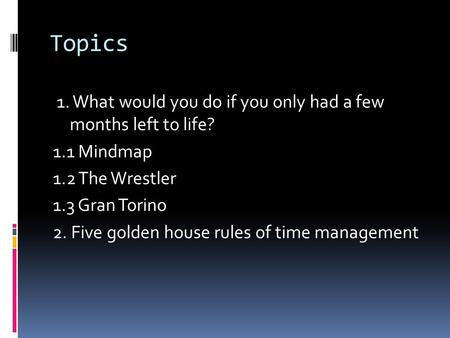 Topics 1. What would you do if you only had a few months left to life? 1.1 Mindmap 1.2 The Wrestler 1.3 Gran Torino 2. Five golden house rules of time.