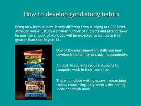 How to develop good study habits Being an A-level student is very different from studying at GCSE level. Although you will study a smaller number of subjects.