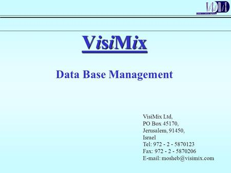 VisiMix Data Base Management VisiMix Ltd, PO Box 45170, Jerusalem, 91450, Israel Tel: 972 - 2 - 5870123 Fax: 972 - 2 - 5870206