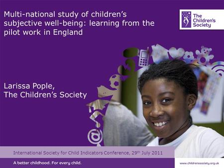 Multi-national study of children's subjective well-being: learning from the pilot work in England Larissa Pople, The Children's Society International Society.