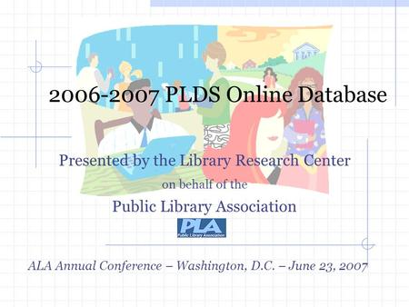 2006-2007 PLDS Online Database Presented by the Library Research Center on behalf of the Public Library Association ALA Annual Conference – Washington,